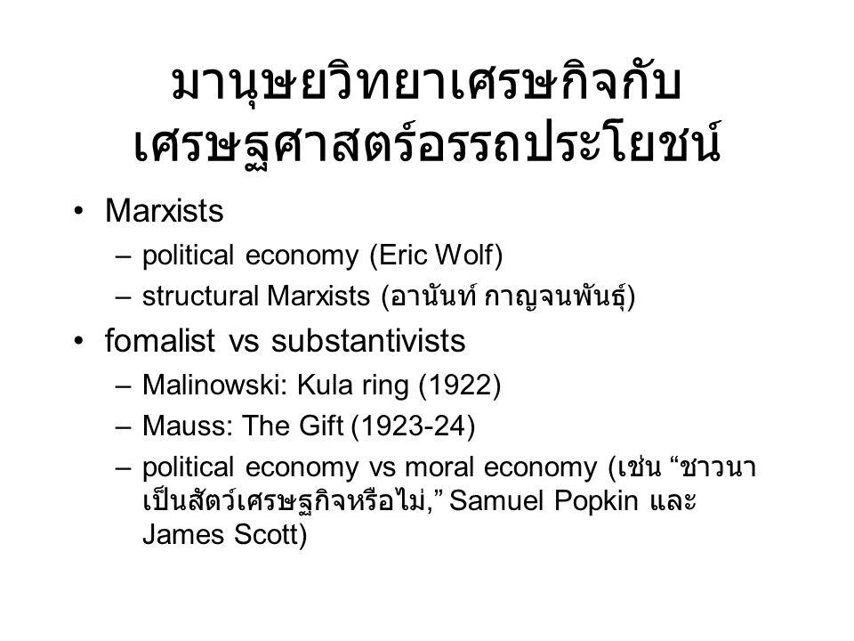 มานุษยวิทยาเศรษกิจกับ เศรษฐศาสตร์อรรถประโยชน์ •Marxists –political economy (Eric Wolf) –structural Marxists ( อานันท์ กาญจนพันธุ์ ) •fomalist vs substantivists –Malinowski: Kula ring (1922) –Mauss: The Gift (1923-24) –political economy vs moral economy ( เช่น ชาวนา เป็นสัตว์เศรษฐกิจหรือไม่, Samuel Popkin และ James Scott)