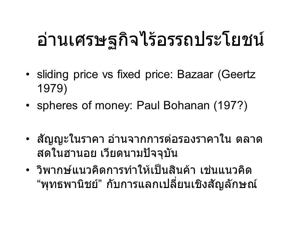 อ่านเศรษฐกิจไร้อรรถประโยชน์ •sliding price vs fixed price: Bazaar (Geertz 1979) •spheres of money: Paul Bohanan (197?) • สัญญะในราคา อ่านจากการต่อรองราคาใน ตลาด สดในฮานอย เวียดนามปัจจุบัน • วิพากษ์แนวคิดการทำให้เป็นสินค้า เช่นแนวคิด พุทธพานิชย์ กับการแลกเปลี่ยนเชิงสัญลักษณ์