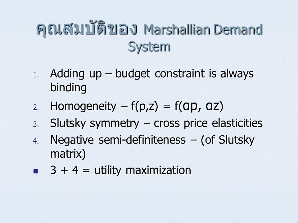 คุณสมบัติของ Marshallian Demand System 1. Adding up – budget constraint is always binding 2. Homogeneity – f(p,z) = f( αp, αz ) 3. Slutsky symmetry –