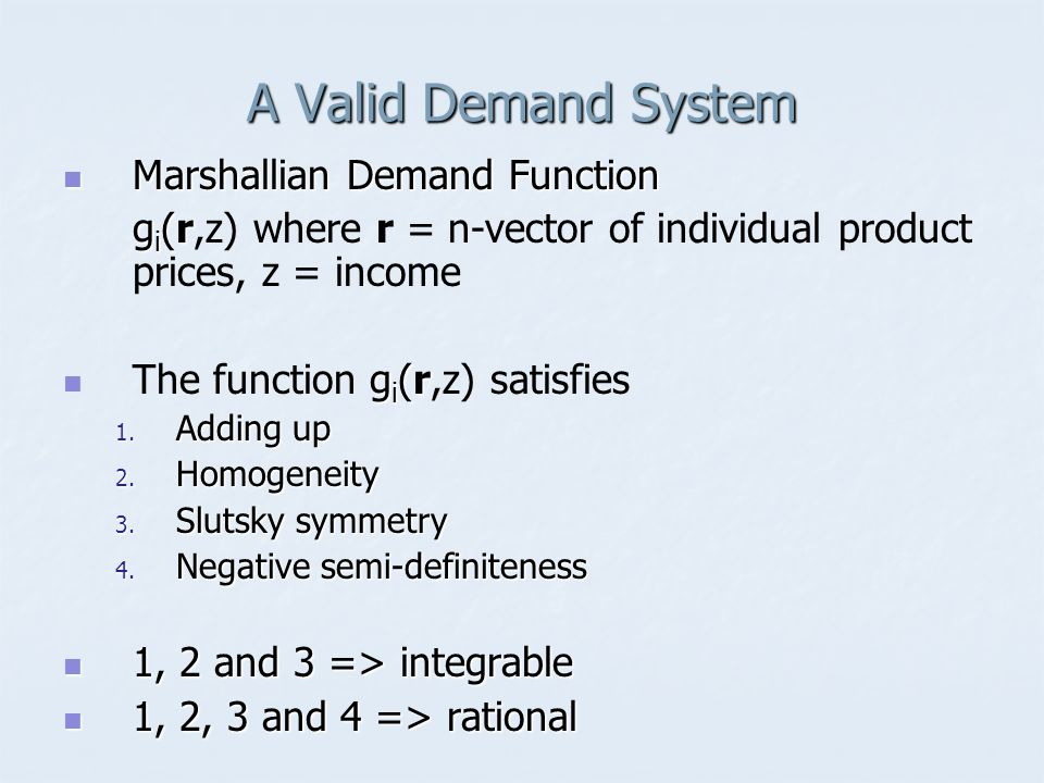 A Valid Demand System  Marshallian Demand Function g i (r g i (r,z) where r = n-vector of individual product prices, z = income  g i (r  The functi
