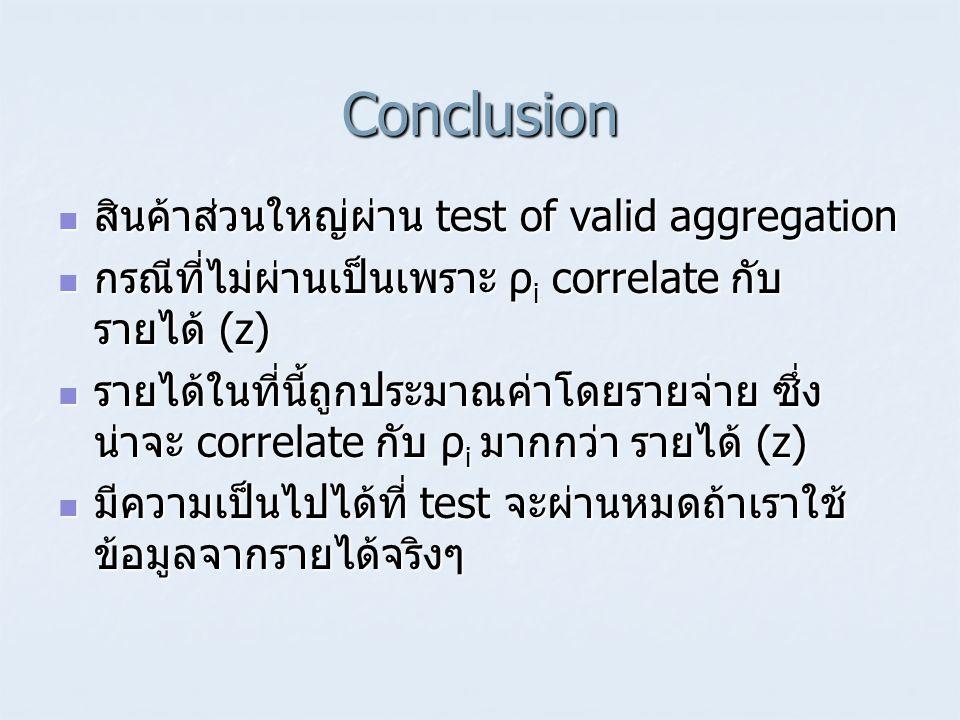 Conclusion  สินค้าส่วนใหญ่ผ่าน test of valid aggregation  กรณีที่ไม่ผ่านเป็นเพราะ ρ i correlate กับ รายได้ (z)  รายได้ในที่นี้ถูกประมาณค่าโดยรายจ่า
