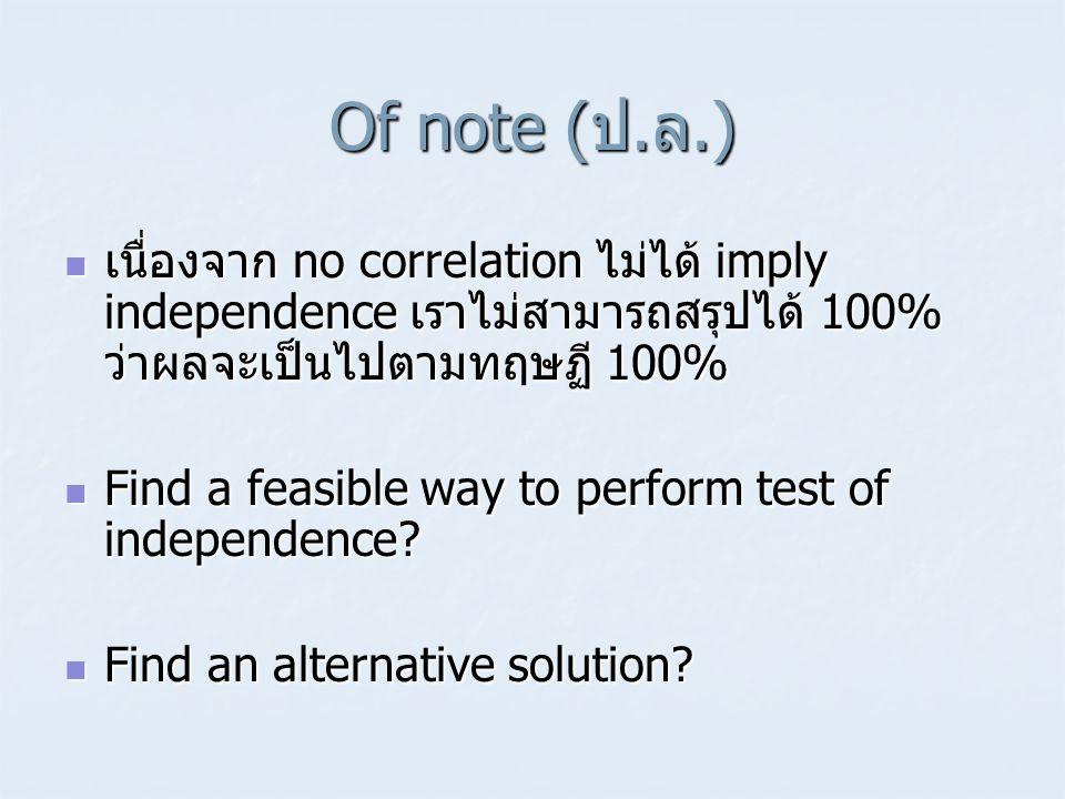 Of note (ป.ล.)  เนื่องจาก no correlation ไม่ได้ imply independence เราไม่สามารถสรุปได้ 100% ว่าผลจะเป็นไปตามทฤษฏี 100%  Find a feasible way to perfo