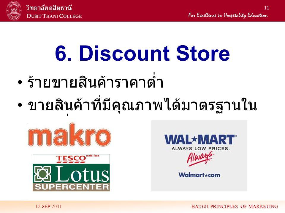 11 6. Discount Store • ร้ายขายสินค้าราคาต่ำ • ขายสินค้าที่มีคุณภาพได้มาตรฐานใน ราคาต่ำ 12 SEP 2011 BA2301 PRINCIPLES OF MARKETING