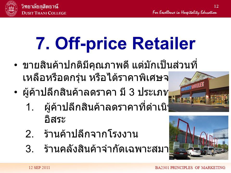12 7. Off-price Retailer • ขายสินค้าปกติมีคุณภาพดี แต่มักเป็นส่วนที่ เหลือหรือตกรุ่น หรือได้ราคาพิเศษจากผู้ผลิต • ผู้ค้าปลีกสินค้าลดราคา มี 3 ประเภท 1