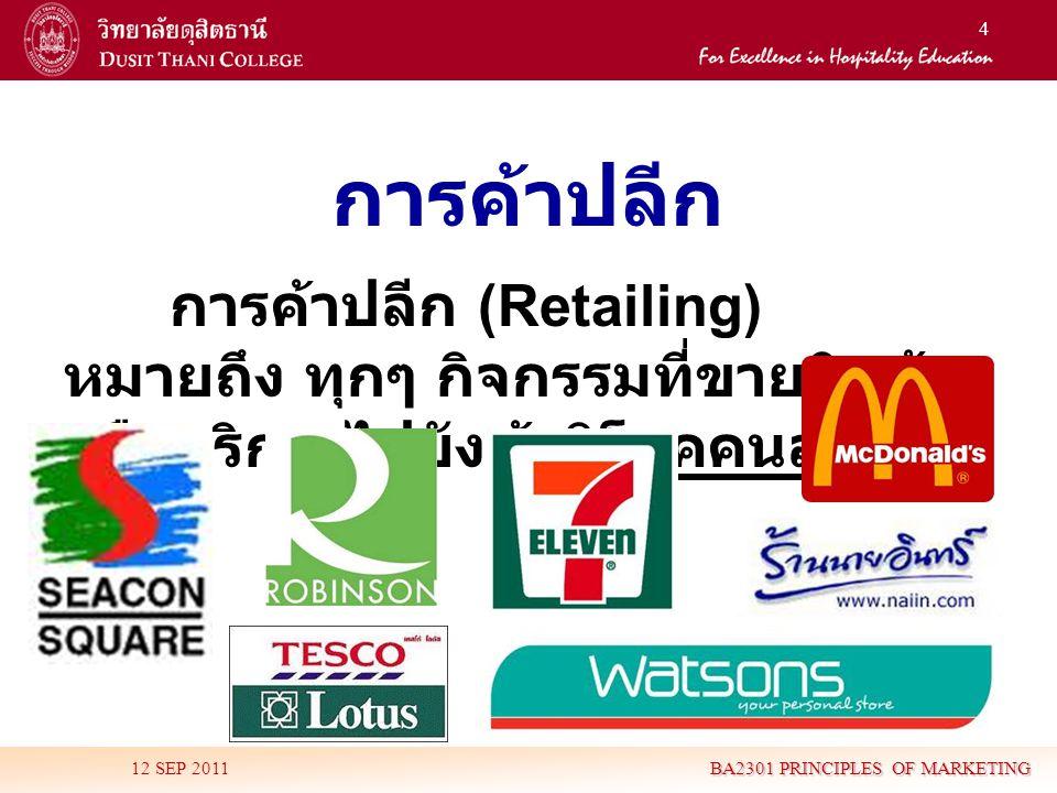 4 การค้าปลีก การค้าปลีก (Retailing) หมายถึง ทุกๆ กิจกรรมที่ขายสินค้า หรือบริการไปยังผู้บริโภคคนสุดท้าย 12 SEP 2011 BA2301 PRINCIPLES OF MARKETING