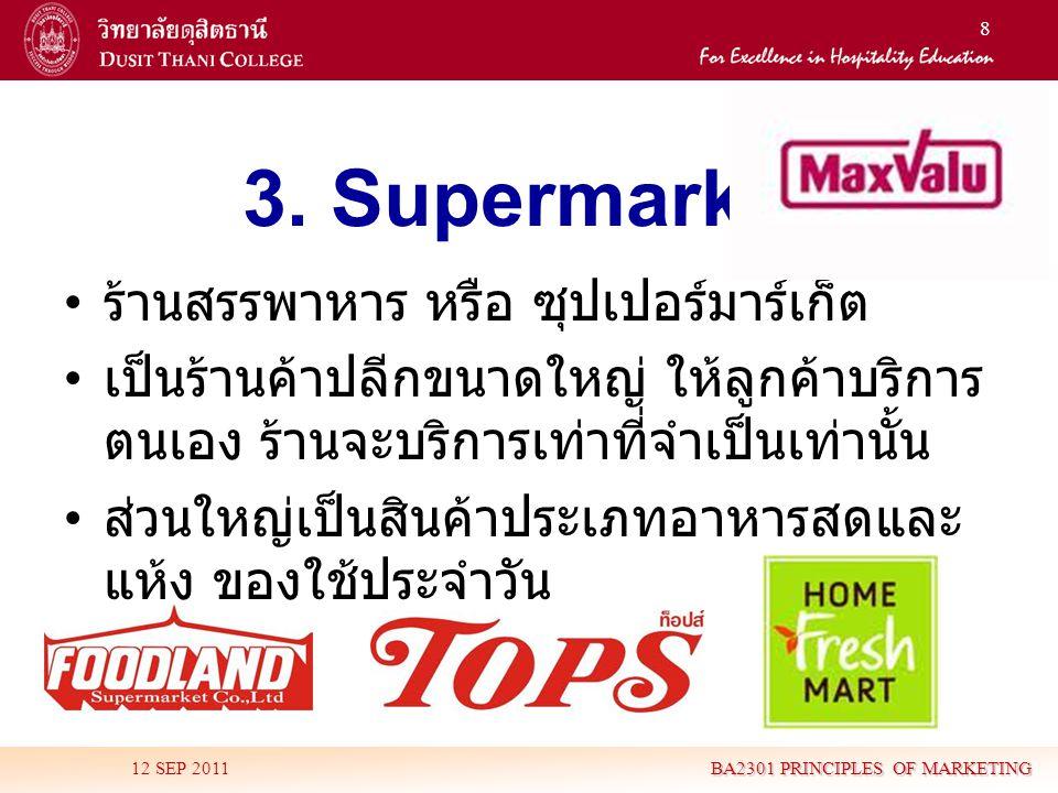 8 3. Supermarket • ร้านสรรพาหาร หรือ ซุปเปอร์มาร์เก็ต • เป็นร้านค้าปลีกขนาดใหญ่ ให้ลูกค้าบริการ ตนเอง ร้านจะบริการเท่าที่จำเป็นเท่านั้น • ส่วนใหญ่เป็น