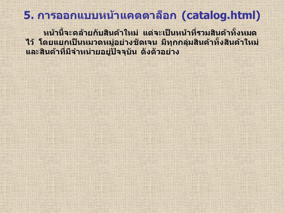 5. การออกแบบหน้าแคตตาล็อก (catalog.html) หน้านี้จะคล้ายกับสินค้าใหม่ แต่จะเป็นหน้าที่รวมสินค้าทั้งหมด ไว้ โดยแยกเป็นหมวดหมู่อย่างชัดเจน มีทุกกลุ่มสินค