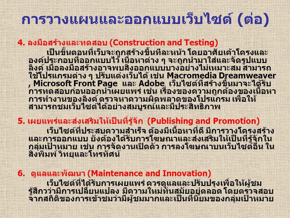 4. ลงมือสร้างและทดสอบ (Construction and Testing) เป็นขั้นตอนที่เว็บจะถูกสร้างขึ้นทีละหน้า โดยอาศัยเค้าโครงและ องค์ประกอบที่ออกแบบไว้ เนื่อหาต่าง ๆ จะถ
