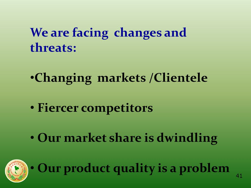 We are facing changes and threats: • Changing markets /Clientele • Fiercer competitors • Our market share is dwindling • Our product quality is a prob