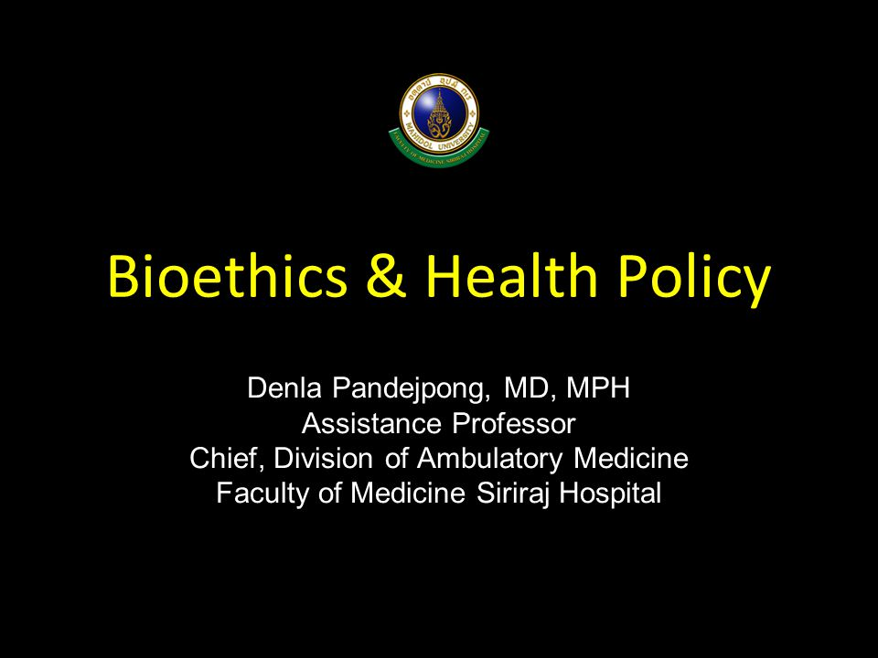 Bioethics & Health Policy Denla Pandejpong, MD, MPH Assistance Professor Chief, Division of Ambulatory Medicine Faculty of Medicine Siriraj Hospital