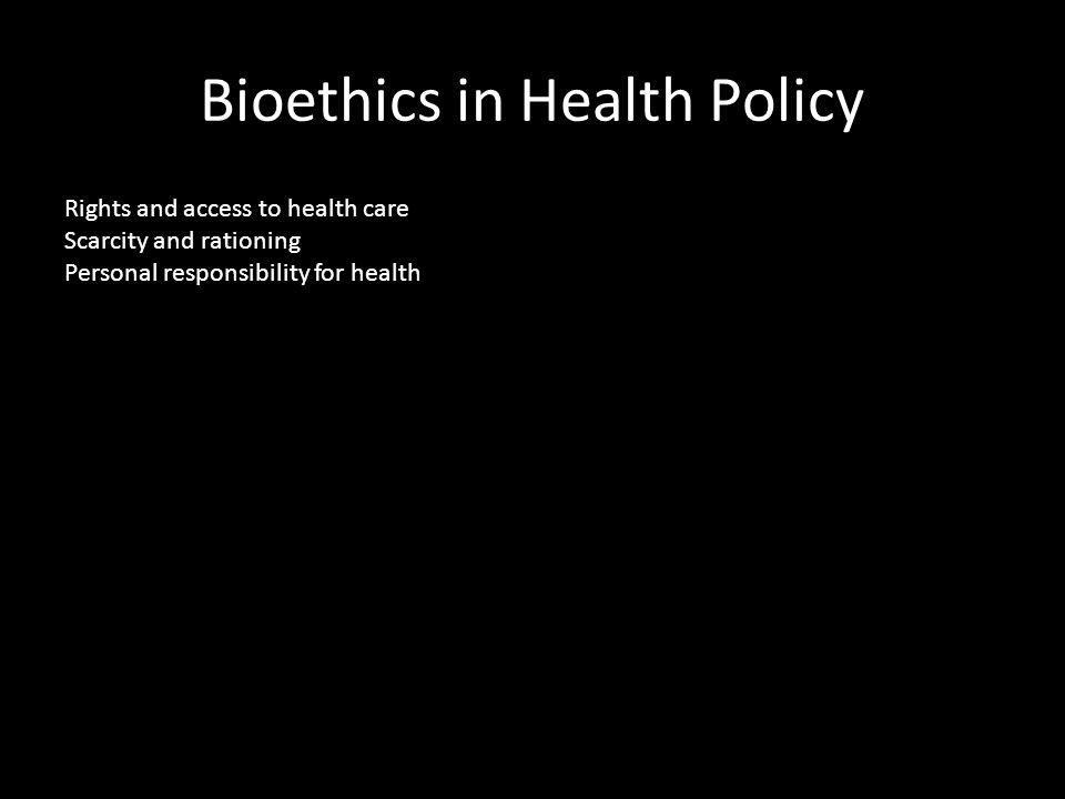 Bioethics in Health Policy Rights and access to health care Scarcity and rationing Personal responsibility for health