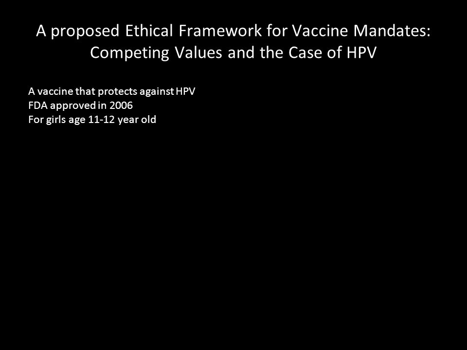A proposed Ethical Framework for Vaccine Mandates: Competing Values and the Case of HPV A vaccine that protects against HPV FDA approved in 2006 For girls age 11-12 year old