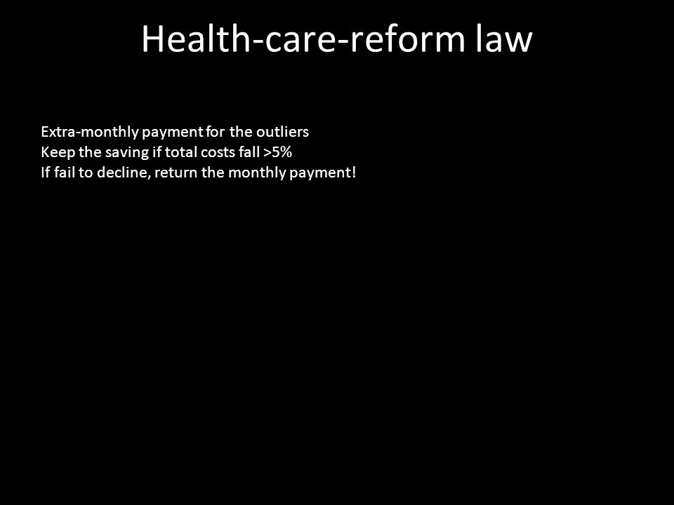 Health-care-reform law Extra-monthly payment for the outliers Keep the saving if total costs fall >5% If fail to decline, return the monthly payment!