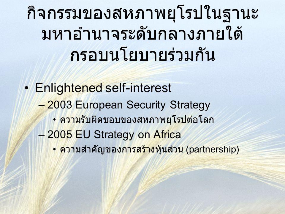 กิจกรรมของสหภาพยุโรปในฐานะ มหาอำนาจระดับกลางภายใต้ กรอบนโยบายร่วมกัน •Enlightened self-interest –2003 European Security Strategy • ความรับผิดชอบของสหภ