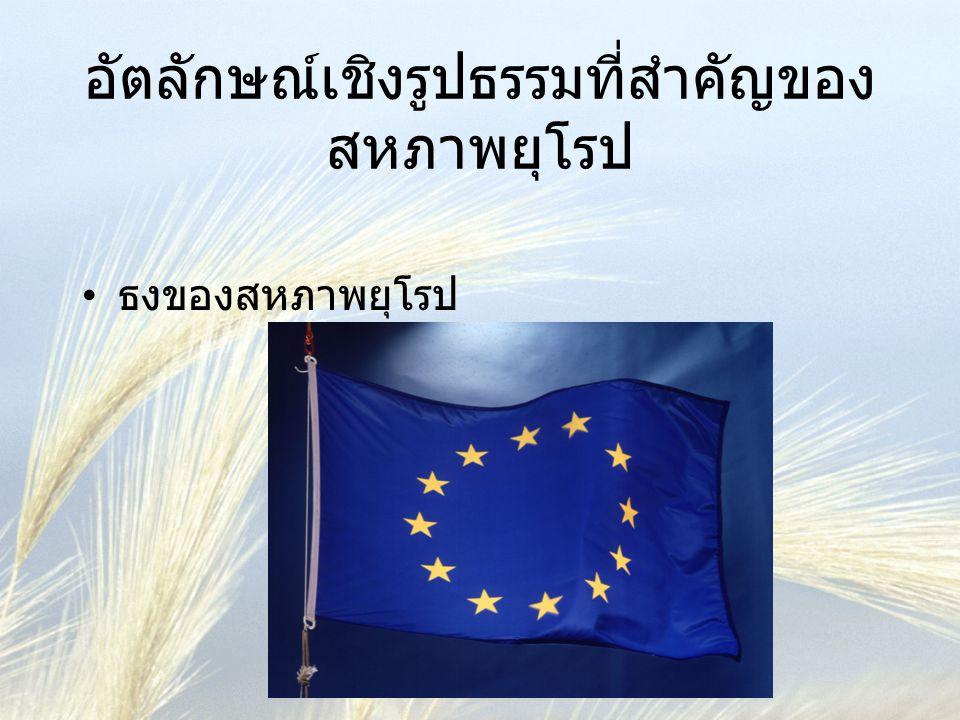 อัตลักษณ์เชิงรูปธรรมที่สำคัญของ สหภาพยุโรป ( ต่อ ) • เพลงประจำสหภาพยุโรป (European Anthem) • วันประจำยุโรป 9 พฤษภาคม • คำขวัญของสหภาพยุโรป : 'United in Diversity' • ประเด็นรัฐธรรมนูญยุโรป