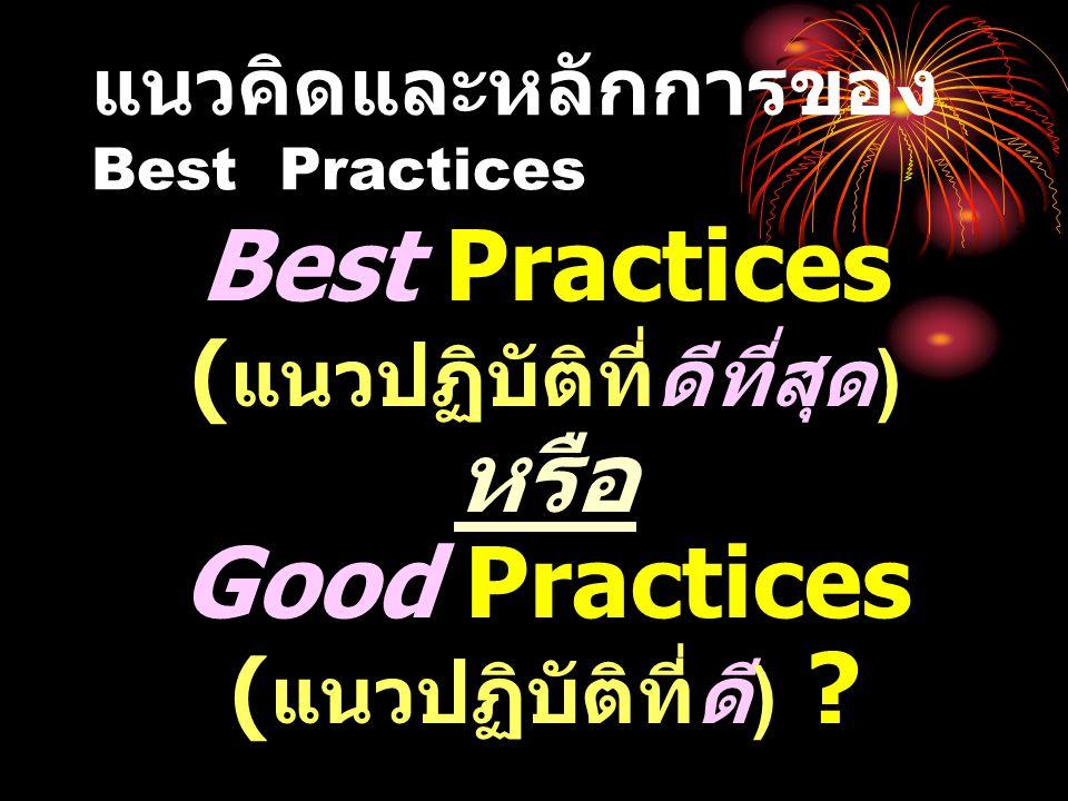 แนวคิดและหลักการของ Best Practices Best Practices ( แนวปฏิบัติที่ดีที่สุด ) หรือ Good Practices ( แนวปฏิบัติที่ดี ) ?