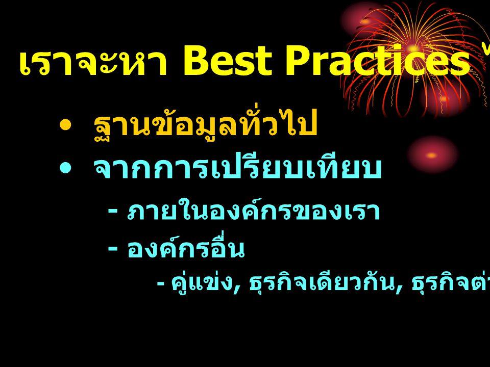 • ใช้ข้อมูลจริง • มีกระบวนการในการเปรียบเทียบ ที่ชัดเจน • มีการวิเคราะห์ข้อมูลเพื่อหา Best Practices • มีการแลกเปลี่ยน Best Practices ระหว่างกัน • นำ Best Practices ที่ได้มา ปรับปรุงตนเองได้ การเปรียบเทียบที่ดี จะต้อง …….