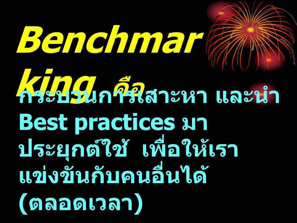 Benchmar king คือ กระบวนการเสาะหา และนำ Best practices มา ประยุกต์ใช้ เพื่อให้เรา แข่งขันกับคนอื่นได้ ( ตลอดเวลา )