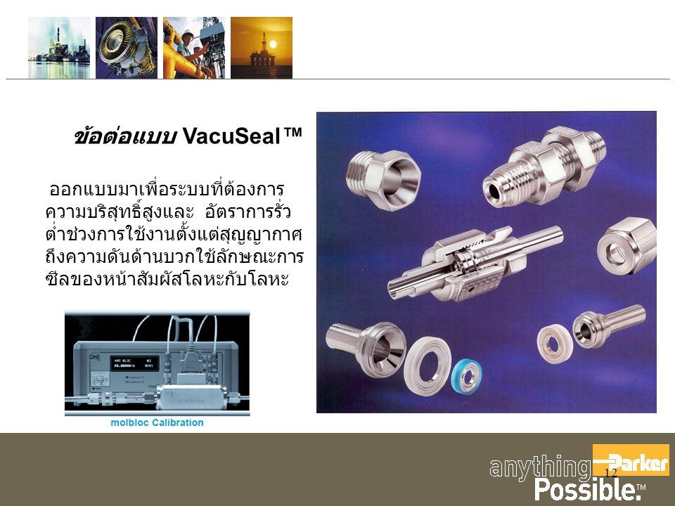 12 ข้อต่อแบบ VacuSeal™ ออกแบบมาเพื่อระบบที่ต้องการ ความบริสุทธิ์สูงและ อัตราการรั่ว ต่ำช่วงการใช้งานตั้งแต่สุญญากาศ ถึงความดันด้านบวกใช้ลักษณะการ ซีลของหน้าสัมผัสโลหะกับโลหะ