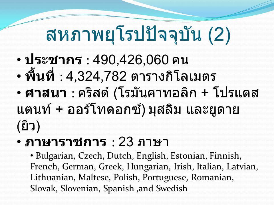 สหภาพยุโรปปัจจุบัน (2) • ประชากร : 490,426,060 คน • พื้นที่ : 4,324,782 ตารางกิโลเมตร • ศาสนา : คริสต์ ( โรมันคาทอลิก + โปรแตส แตนท์ + ออร์โทดอกซ์ ) มุสลิม และยูดาย ( ยิว ) • ภาษาราชการ : 23 ภาษา • Bulgarian, Czech, Dutch, English, Estonian, Finnish, French, German, Greek, Hungarian, Irish, Italian, Latvian, Lithuanian, Maltese, Polish, Portuguese, Romanian, Slovak, Slovenian, Spanish,and Swedish