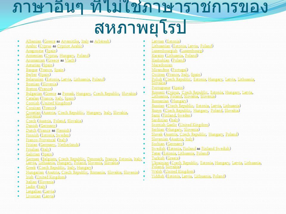 ภาษาอื่นๆ ที่ไม่ใช่ภาษาราชการของ สหภาพยุโรป  Albanian (Greece as Arvanitika, Italy as Arbëresh) AlbanianGreeceArvanitikaItalyArbëresh  Arabic (Cyprus as Cypriot Arabic) ArabicCyprusCypriot Arabic  Aragonese (Spain) AragoneseSpain  Armenian (Cyprus, Hungary, Poland) ArmenianCyprusHungaryPoland  Aromanian (Greece as Vlach) AromanianGreeceVlach  Asturian (Spain) AsturianSpain  Basque (France, Spain) BasqueFranceSpain  Berber (Spain) BerberSpain  Belarusian (Estonia, Latvia, Lithuania, Poland) BelarusianEstoniaLatviaLithuaniaPoland  Bosnian (Slovenia) BosnianSlovenia  Breton (France) BretonFrance  Bulgarian (Greece as Pomak, Hungary, Czech Republic, Slovakia) BulgarianGreecePomakHungaryCzech RepublicSlovakia  Catalan (France, Italy, Spain) CatalanFranceItalySpain  Cornish (United Kingdom) CornishUnited Kingdom  Corsican (France) CorsicanFrance  Croatian (Austria, Czech Republic, Hungary, Italy, Slovakia, Slovenia) CroatianAustriaCzech RepublicHungaryItalySlovakia Slovenia  Czech (Austria, Poland, Slovakia) CzechAustriaPolandSlovakia  Danish (Germany) DanishGermany  Dutch (France as Flemish) DutchFranceFlemish  Finnish (Estonia, Sweden) FinnishEstoniaSweden  Franco-Provençal (Italy) Franco-ProvençalItaly  Frisian (Germany, Netherlands) FrisianGermanyNetherlands  Friulian (Italy) FriulianItaly  Galician (Spain) GalicianSpain  German (Belgium, Czech Republic, Denmark, France, Estonia, Italy, Latvia, Lithuania, Hungary, Poland, Slovenia, Slovakia) GermanBelgiumCzech RepublicDenmarkFranceEstoniaItaly LatviaLithuaniaHungaryPolandSloveniaSlovakia  Greek (Czech Republic, Italy, Hungary) GreekCzech RepublicItalyHungary  Hungarian (Austria, Czech Republic, Romania, Slovakia, Slovenia) HungarianAustriaCzech RepublicRomaniaSlovakiaSlovenia  Irish (United Kingdom) IrishUnited Kingdom  Italian (Slovenia) ItalianSlovenia  Ladin (Italy) LadinItaly  Latgalian (Latvia) LatgalianLatvia  Livonian (Latvia) LivonianLatvia  Latvian (Estonia) LatvianEstonia  Lithuanian (Estonia, Latvia, Poland