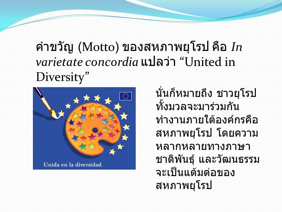 คำขวัญ (Motto) ของสหภาพยุโรป คือ In varietate concordia แปลว่า United in Diversity นั่นก็หมายถึง ชาวยุโรป ทั้งมวลจะมาร่วมกัน ทำงานภายใต้องค์กรคือ สหภาพยุโรป โดยความ หลากหลายทางภาษา ชาติพันธุ์ และวัฒนธรรม จะเป็นแต้มต่อของ สหภาพยุโรป