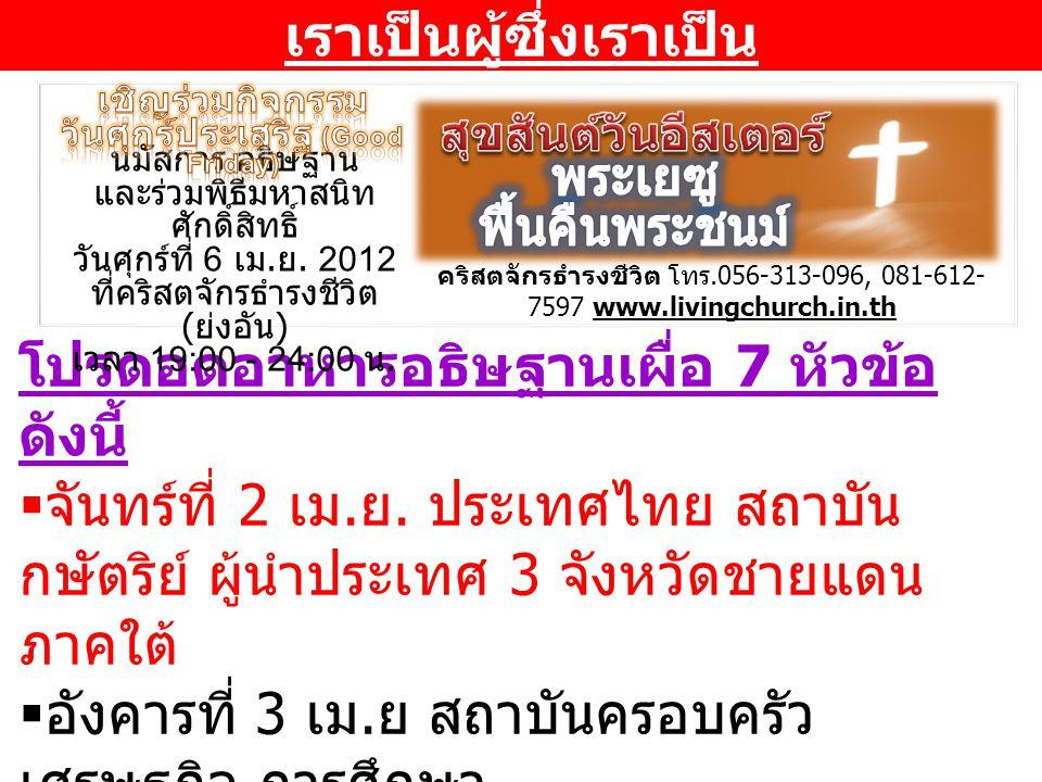 โปรดอดอาหารอธิษฐานเผื่อ 7 หัวข้อ ดังนี้  จันทร์ที่ 2 เม. ย. ประเทศไทย สถาบัน กษัตริย์ ผู้นำประเทศ 3 จังหวัดชายแดน ภาคใต้  อังคารที่ 3 เม. ย สถาบันคร