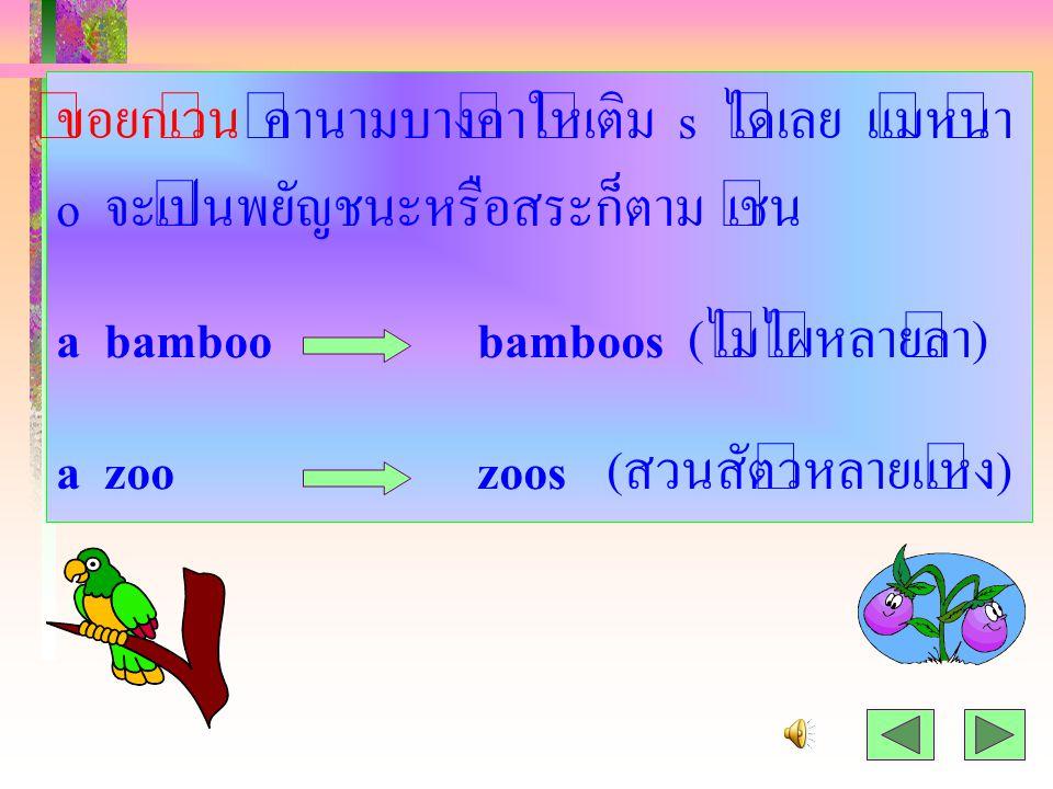5. คำที่ลงท้ายด้วย o และหน้า o เป็นพยัญชนะ ให้เติม es เช่น a mangomangoes (มะม่วงหลายลูก) a heroheroes (วีรบุรุษหลายคน)