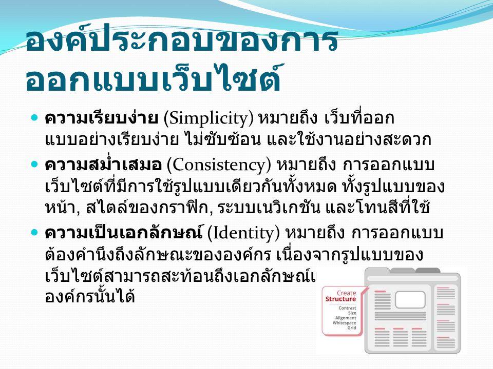 องค์ประกอบของการ ออกแบบเว็บไซต์  ความเรียบง่าย (Simplicity) หมายถึง เว็บที่ออก แบบอย่างเรียบง่าย ไม่ซับซ้อน และใช้งานอย่างสะดวก  ความสม่ำเสมอ (Consi
