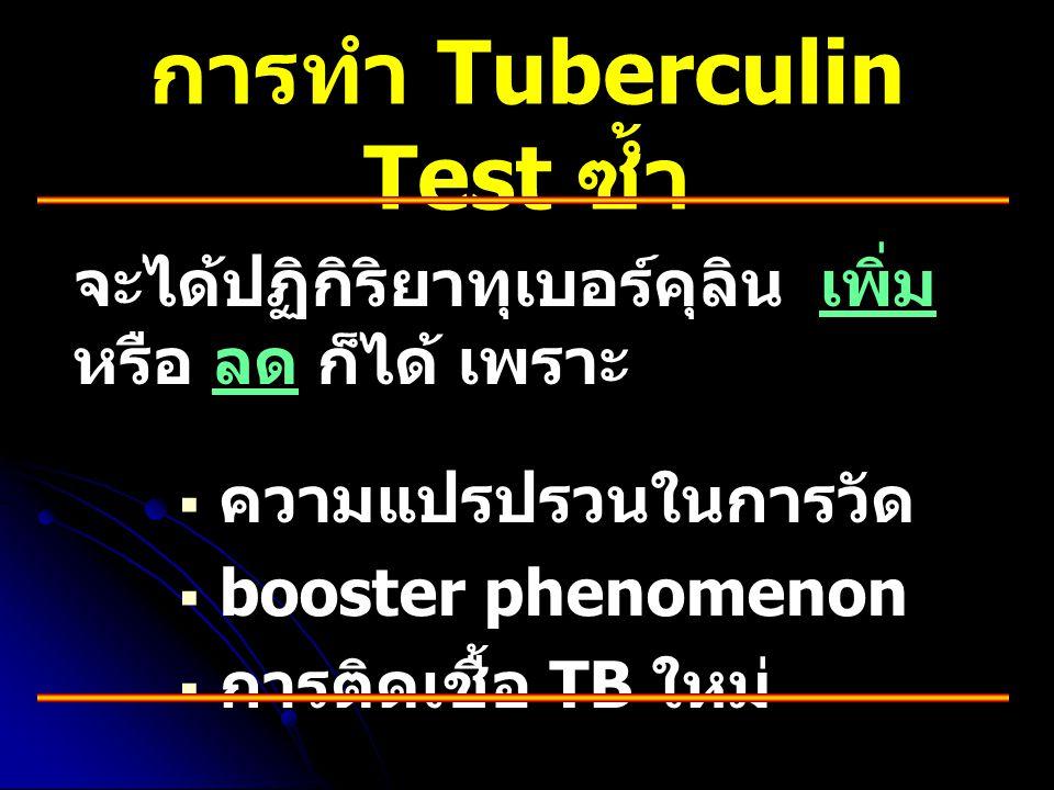การทำ Tuberculin Test ซ้ำ จะได้ปฏิกิริยาทุเบอร์คุลิน เพิ่ม หรือ ลด ก็ได้ เพราะ   ความแปรปรวนในการวัด   booster phenomenon   การติดเชื้อ TB ใหม่