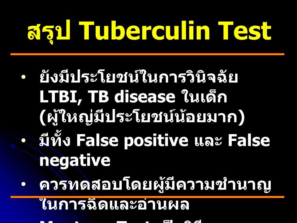 สรุป Tuberculin Test • • ยังมีประโยชน์ในการวินิจฉัย LTBI, TB disease ในเด็ก ( ผู้ใหญ่มีประโยชน์น้อยมาก ) • • มีทั้ง False positive และ False negative