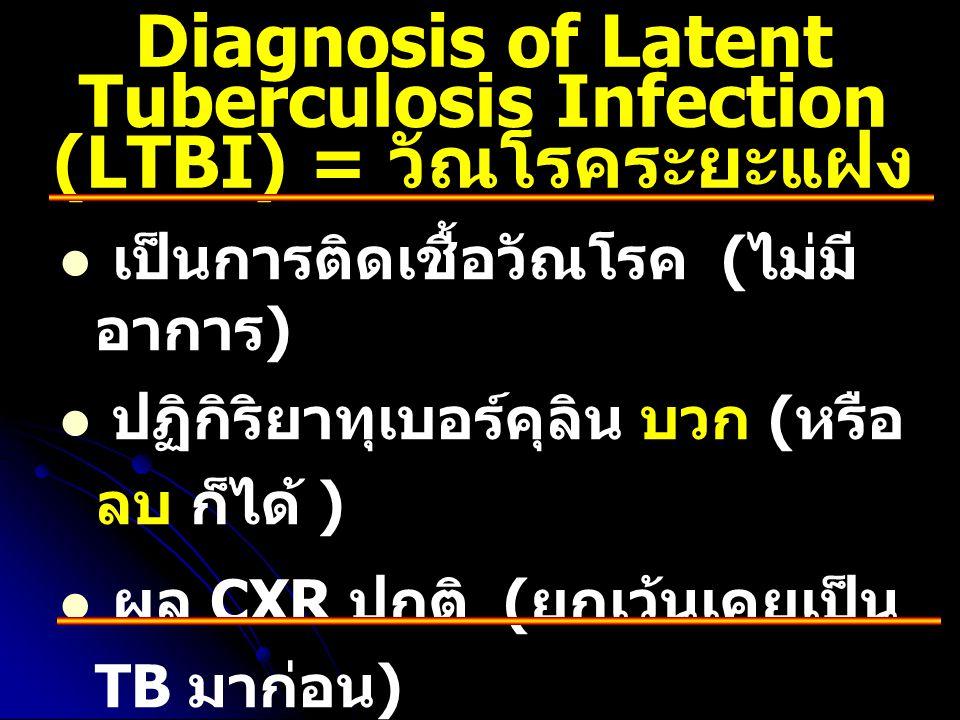 Diagnosis of Latent Tuberculosis Infection (LTBI) = วัณโรคระยะแฝง   เป็นการติดเชื้อวัณโรค ( ไม่มี อาการ )   ปฏิกิริยาทุเบอร์คุลิน บวก ( หรือ ลบ ก็