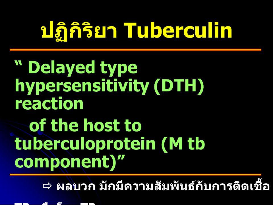 """ปฏิกิริยา Tuberculin """" Delayed type hypersensitivity (DTH) reaction of the host to tuberculoprotein (M tb component)""""  ผลบวก มักมีความสัมพันธ์กับการต"""