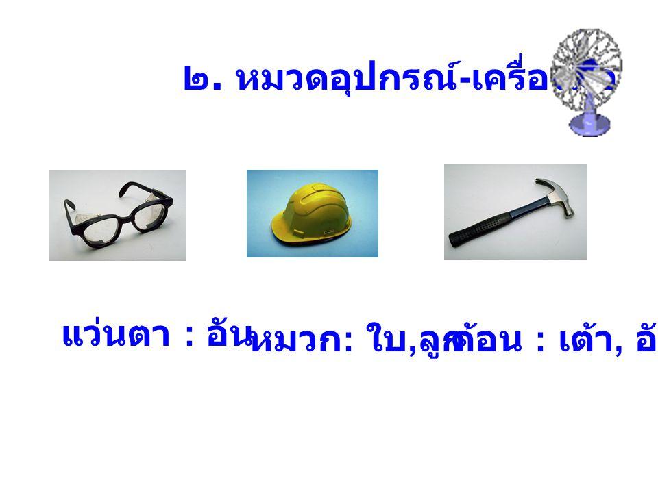 ๒. หมวดอุปกรณ์ - เครื่องมือ แว่นตา : อัน หมวก : ใบ, ลูกค้อน : เต้า, อัน