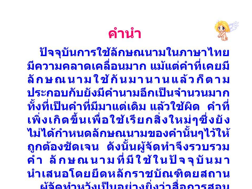 คำนำ ปัจจุบันการใช้ลักษณนามในภาษาไทย มีความคลาดเคลื่อนมาก แม้แต่คำที่เคยมี ลักษณนามใช้กันมานานแล้วก็ตาม ประกอบกับยังมีคำนามอีกเป็นจำนวนมาก ทั้งที่เป็น