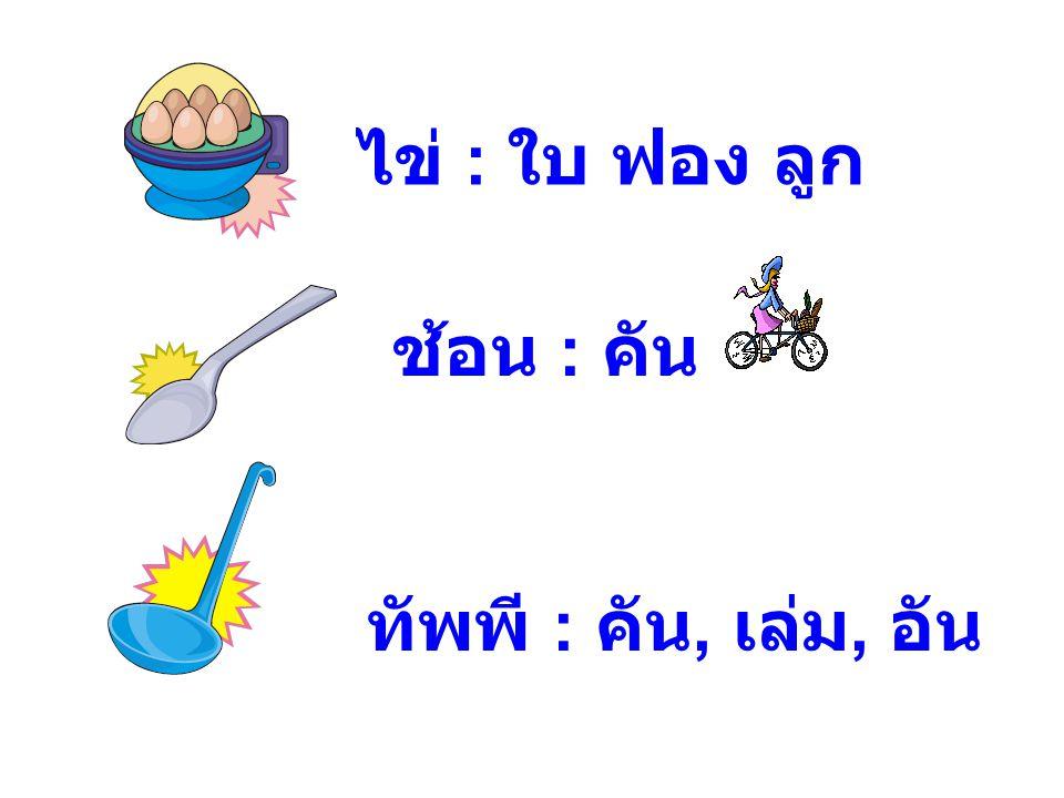ไข่ : ใบ ฟอง ลูก ช้อน : คัน ทัพพี : คัน, เล่ม, อัน