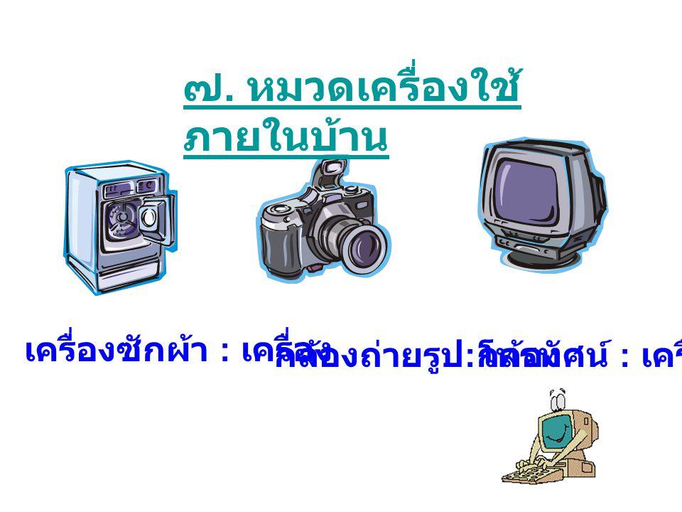 ๗. หมวดเครื่องใช้ ภายในบ้าน เครื่องซักผ้า : เครื่อง กล้องถ่ายรูป : กล้องโทรทัศน์ : เครื่อง