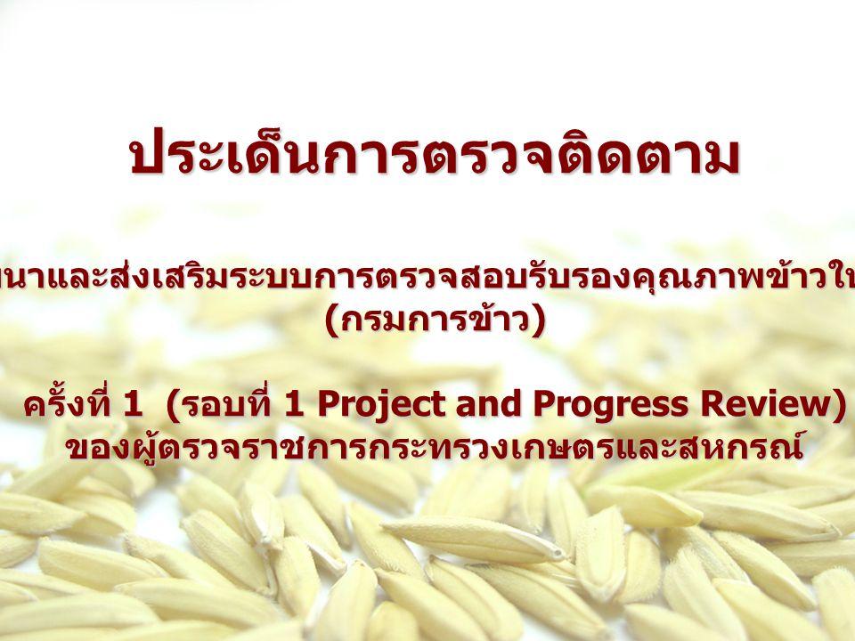 ประเด็นการตรวจติดตามโครงการพัฒนาและส่งเสริมระบบการตรวจสอบรับรองคุณภาพข้าวให้ได้มาตรฐาน ( กรมการข้าว ) ครั้งที่ 1 ( รอบที่ 1 Project and Progress Revie