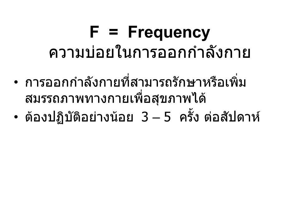 F = Frequency ความบ่อยในการออกกำลังกาย •ก•การออกกำลังกายที่สามารถรักษาหรือเพิ่ม สมรรถภาพทางกายเพื่อสุขภาพได้ •ต•ต้องปฏิบัติอย่างน้อย 3 – 5 ครั้ง ต่อสัปดาห์