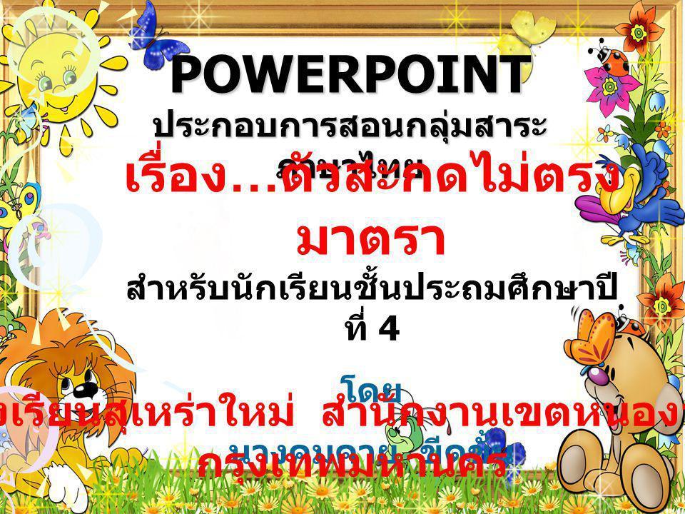 POWERPOINT ประกอบการสอนกลุ่มสาระ ภาษาไทย เรื่อง … ตัวสะกดไม่ตรง มาตรา สำหรับนักเรียนชั้นประถมศึกษาปี ที่ 4 โดย นางคมคาย ขีดขั้น โรงเรียนสุเหร่าใหม่ สำนักงานเขตหนองจอก กรุงเทพมหานคร