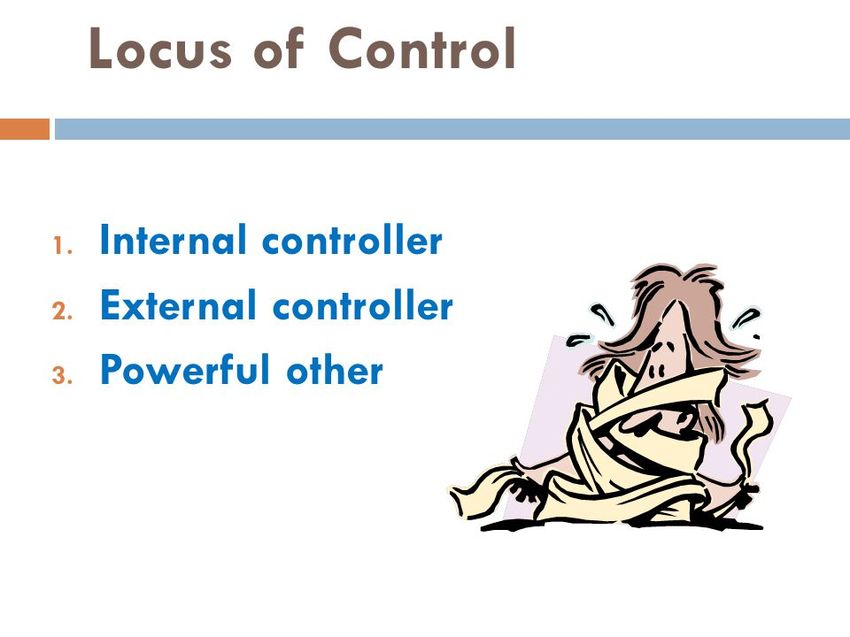 Locus of Control 1. Internal controller 2. External controller 3. Powerful other
