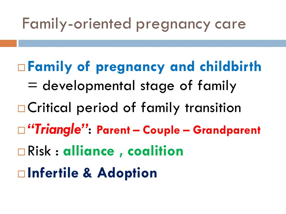 "Family-oriented pregnancy care  Family of pregnancy and childbirth = developmental stage of family  Critical period of family transition  ""Triangle"