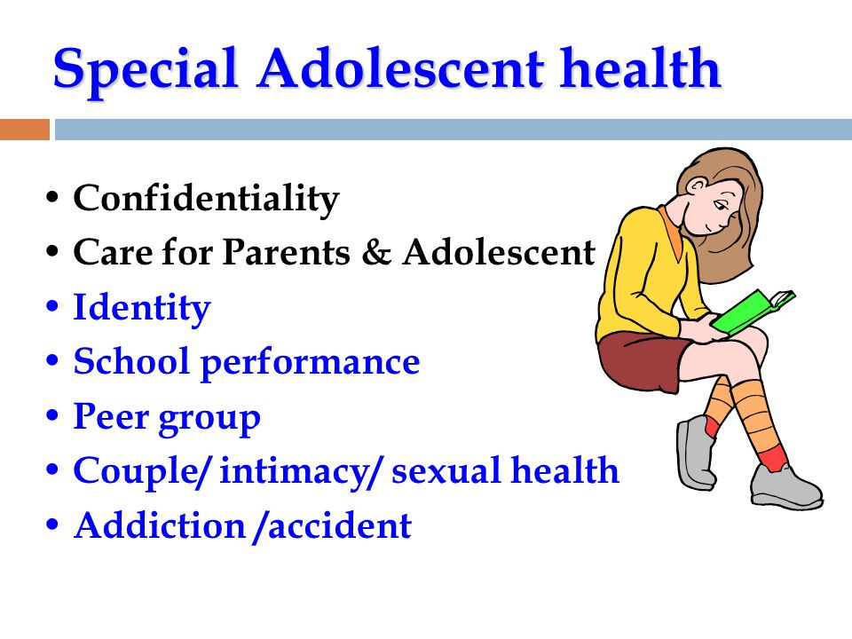 Special Adolescent health • Confidentiality • Care for Parents & Adolescent • Identity • School performance • Peer group • Couple/ intimacy/ sexual health • Addiction /accident