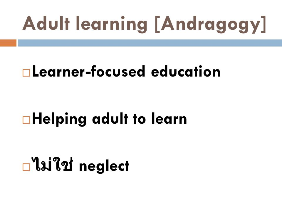 Adult learning [Andragogy]  Learner-focused education  Helping adult to learn  ไม่ใช่ neglect