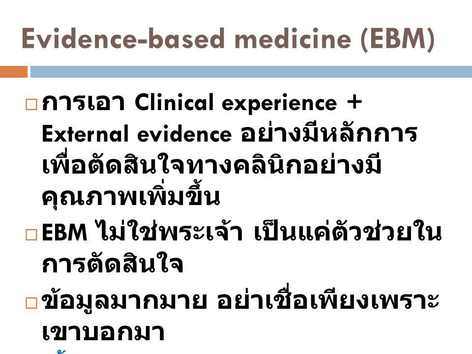 Evidence-based medicine (EBM)  การเอา Clinical experience + External evidence อย่างมีหลักการ เพื่อตัดสินใจทางคลินิกอย่างมี คุณภาพเพิ่มขึ้น  EBM ไม่ใ