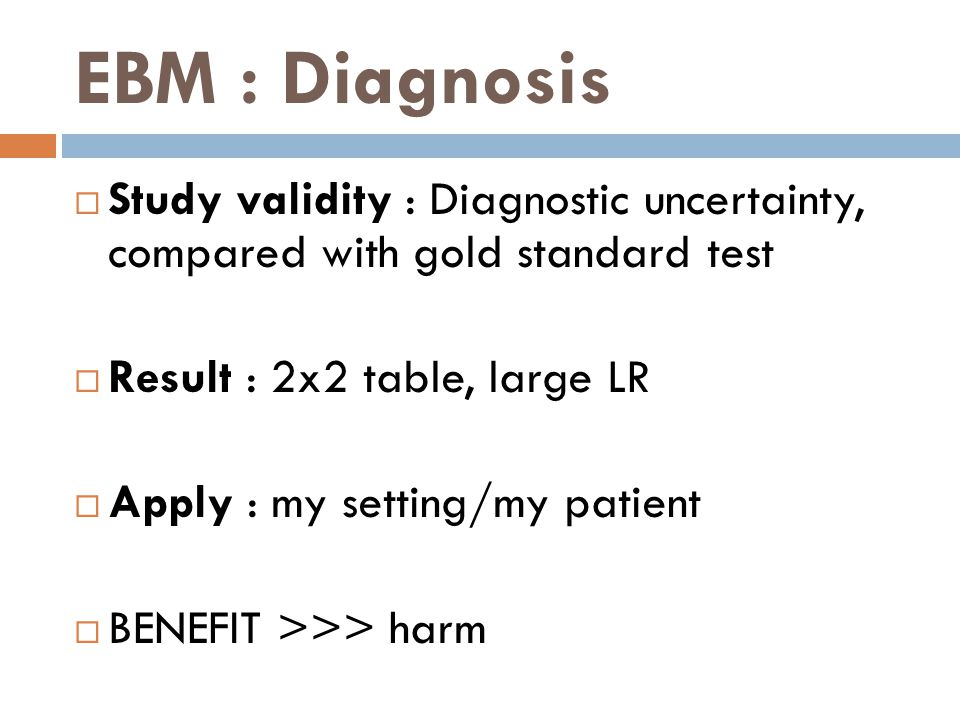 EBM : Diagnosis  Study validity : Diagnostic uncertainty, compared with gold standard test  Result : 2x2 table, large LR  Apply : my setting/my patient  BENEFIT >>> harm
