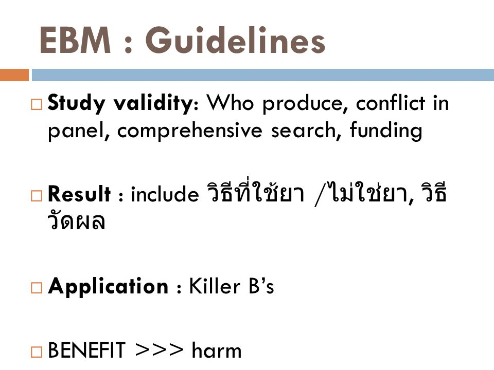 EBM : Guidelines  Study validity: Who produce, conflict in panel, comprehensive search, funding  Result : include วิธีที่ใช้ยา / ไม่ใช่ยา, วิธี วัดผล  Application : Killer B's  BENEFIT >>> harm