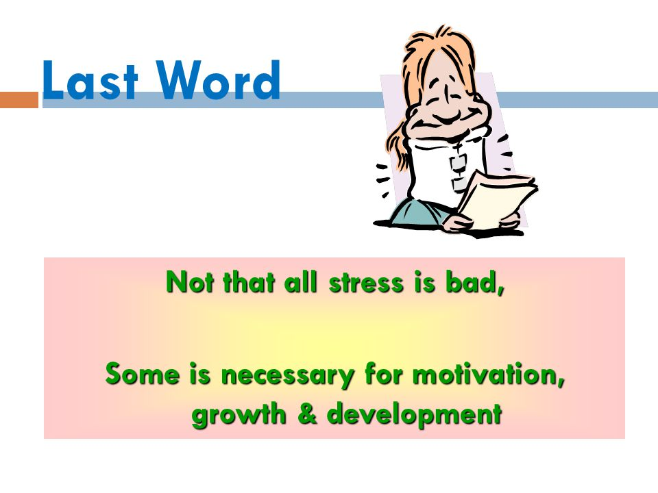 Last Word Not that all stress is bad, Some is necessary for motivation, growth & development