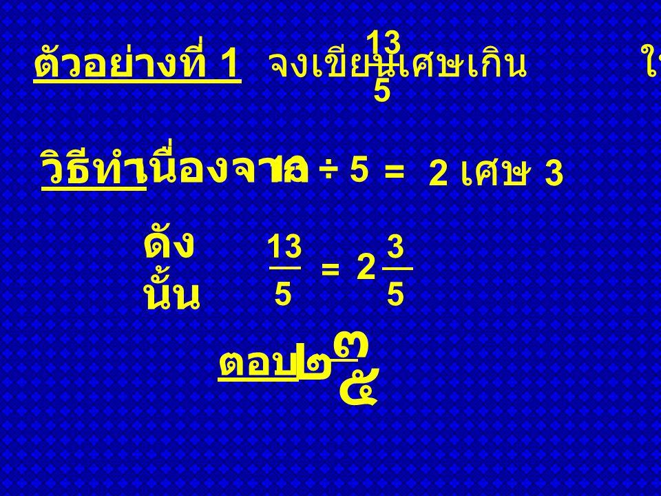 ตัวอย่างที่ 2 จงเขียนเศษเกิน ให้อยู่ในรูปจำนวนคละ วิธีทำ ดังนั้ น ตอบ 35 9 9 = 3 8 9 ๓ ๘ ๙ 3 เศษ 8 เนื่องจาก 35 ÷ 9 =