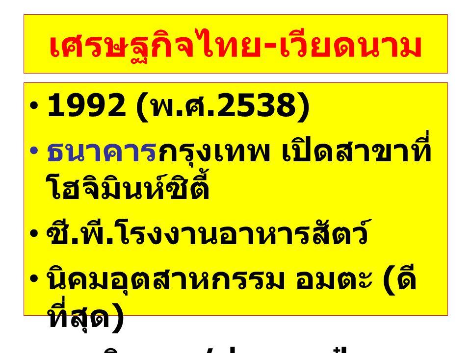 เศรษฐกิจไทย - เวียดนาม •1992 ( พ. ศ.2538) • ธนาคารกรุงเทพ เปิดสาขาที่ โฮจิมินห์ซิตี้ • ซี. พี. โรงงานอาหารสัตว์ • นิคมอุตสาหกรรม อมตะ ( ดี ที่สุด ) •